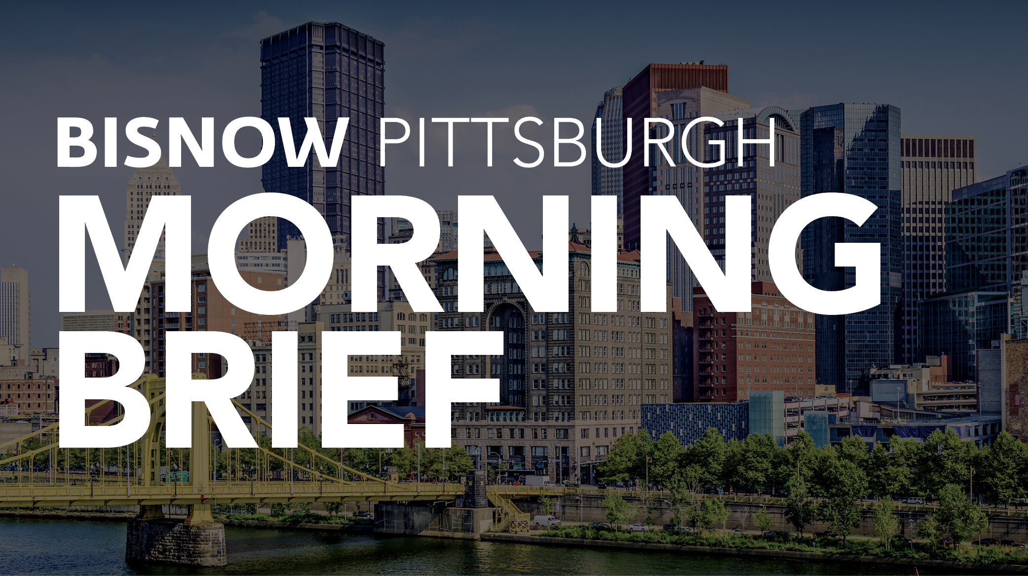 Bisnow Morning Brief Pittsburgh